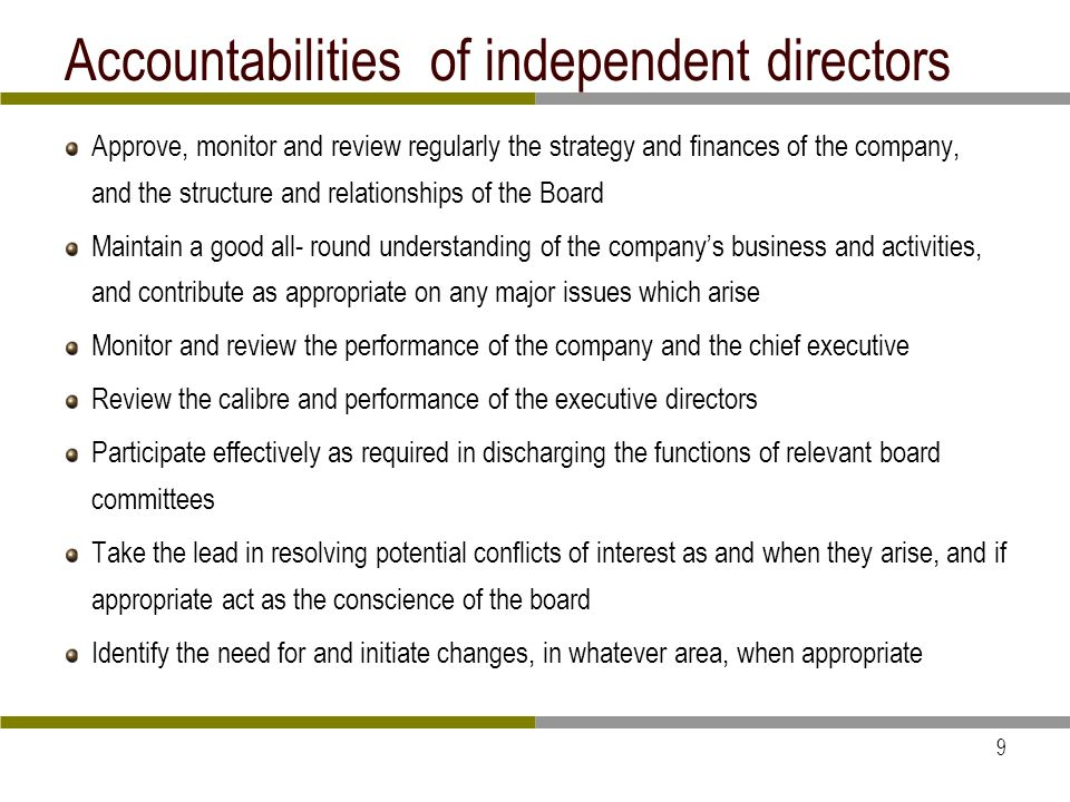 9 Accountabilities of independent directors Approve, monitor and review regularly the strategy and finances of the company, and the structure and relationships of the Board Maintain a good all- round understanding of the companys business and activities, and contribute as appropriate on any major issues which arise Monitor and review the performance of the company and the chief executive Review the calibre and performance of the executive directors Participate effectively as required in discharging the functions of relevant board committees Take the lead in resolving potential conflicts of interest as and when they arise, and if appropriate act as the conscience of the board Identify the need for and initiate changes, in whatever area, when appropriate