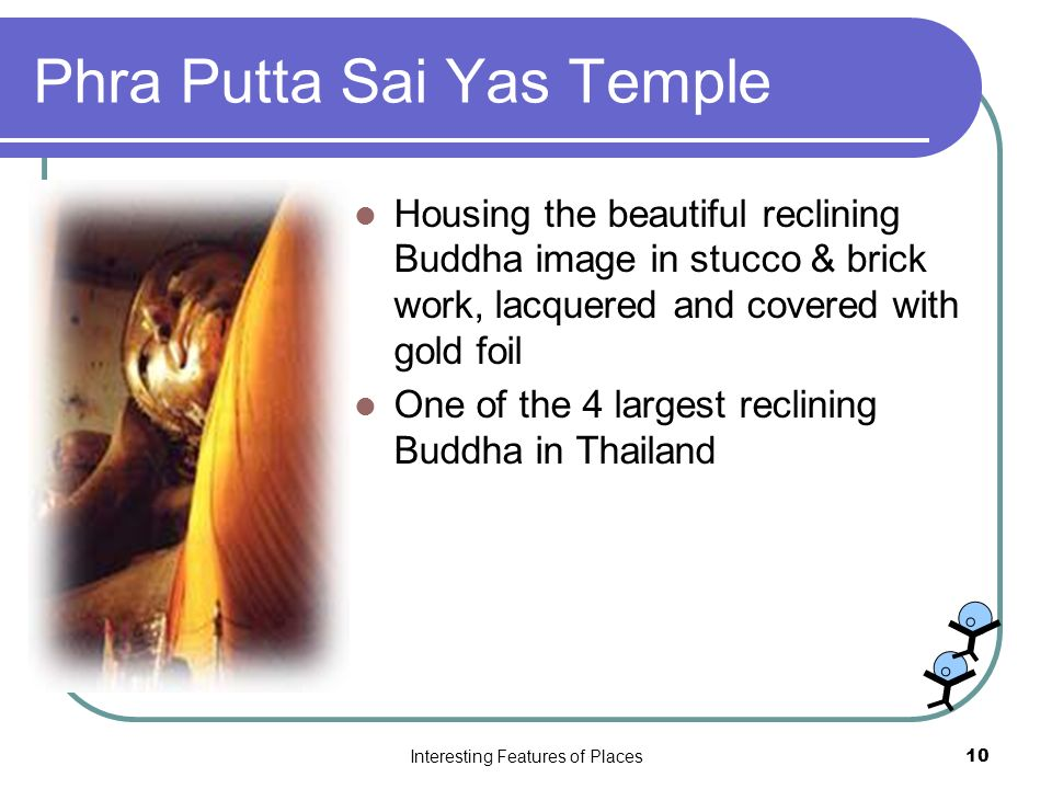 Interesting Features of Places10 Phra Putta Sai Yas Temple Housing the beautiful reclining Buddha image in stucco & brick work, lacquered and covered with gold foil One of the 4 largest reclining Buddha in Thailand