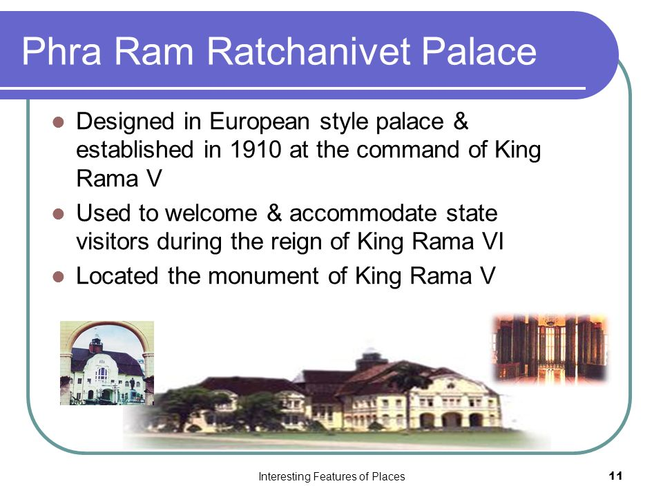 Interesting Features of Places11 Phra Ram Ratchanivet Palace Designed in European style palace & established in 1910 at the command of King Rama V Used to welcome & accommodate state visitors during the reign of King Rama VI Located the monument of King Rama V