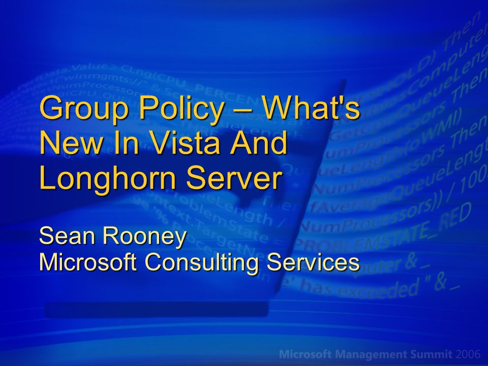 State Of Group Policy Today Heavily used and with broad coverage… Of those that have deployed the Active Directory, Group Policy is Actively used by 90%+ of large organizations/ enterprises Actively used by 60%+ of mid-market customers Policy settings coverage at last major release 1,800+ registry-based policy settings Many more in security, IE and other extensions Customers want more Policy settings in the areas of security and desktop management