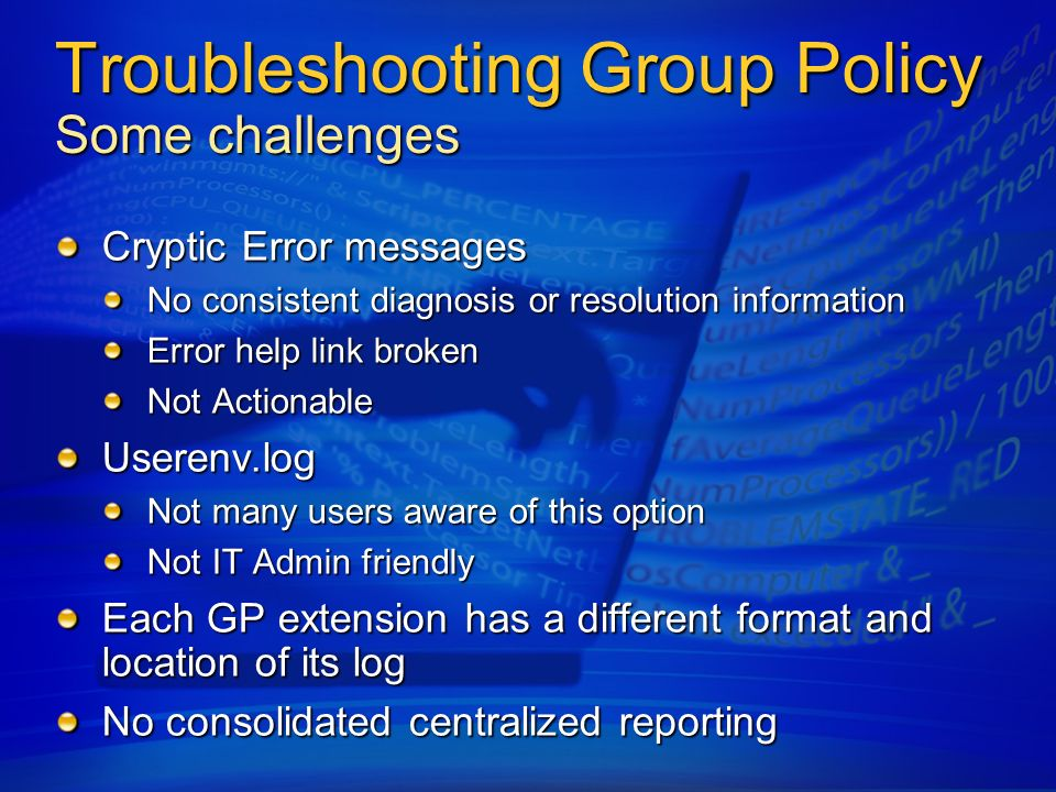 Troubleshooting Group Policy Some challenges Cryptic Error messages No consistent diagnosis or resolution information Error help link broken Not Actio