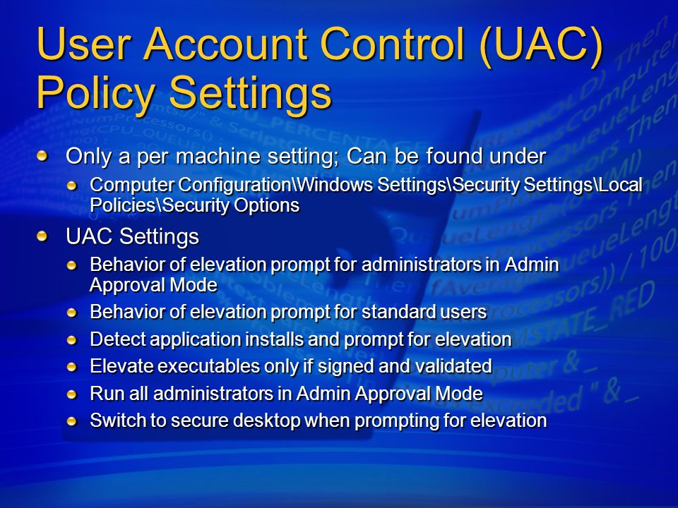 User Account Control (UAC) Policy Settings Only a per machine setting; Can be found under Computer Configuration\Windows Settings\Security Settings\Lo