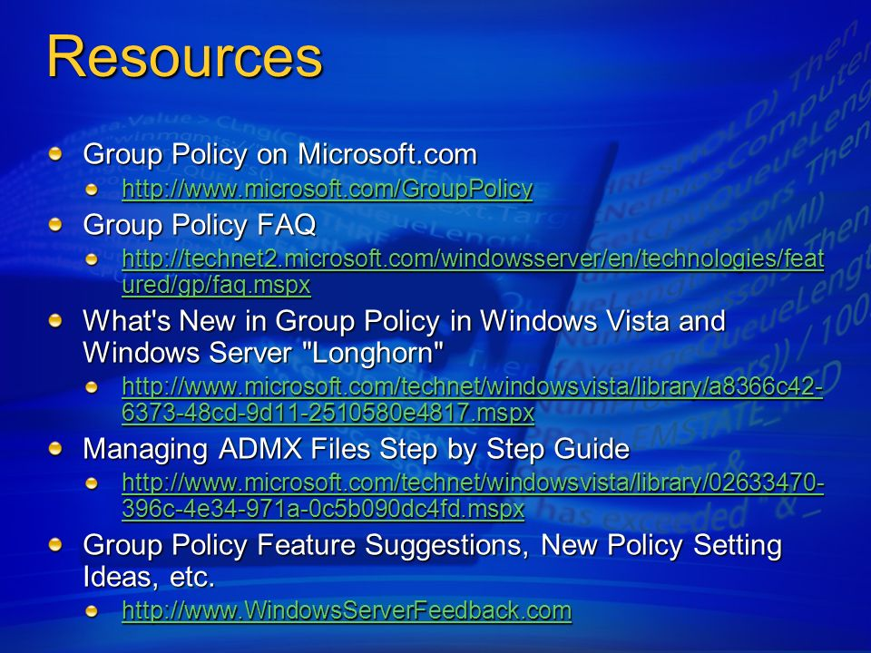 Resources Group Policy on Microsoft.com http://www.microsoft.com/GroupPolicy Group Policy FAQ http://technet2.microsoft.com/windowsserver/en/technolog