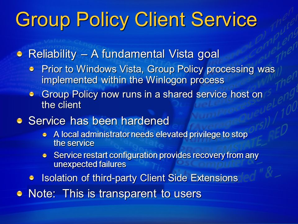 Desktop Management Power management Group Policy control over Power Settings allow businesses to control energy costs Windows Vista includes extensive power management capabilities Windows Vista includes extensive power management capabilities All power settings are per-user and per-machineAll power settings are per-user and per-machine Group Policy support for all in-box power settingsGroup Policy support for all in-box power settings Separate power plan for when no user is logged into the systemSeparate power plan for when no user is logged into the system Default settings enable energy-saving features on all PCs Default settings enable energy-saving features on all PCs Sleep is the default off behavior for the system System sleep idle timeouts are enabled Display blanking timeouts are enabled Extensive Power Management Energy Savings by Default