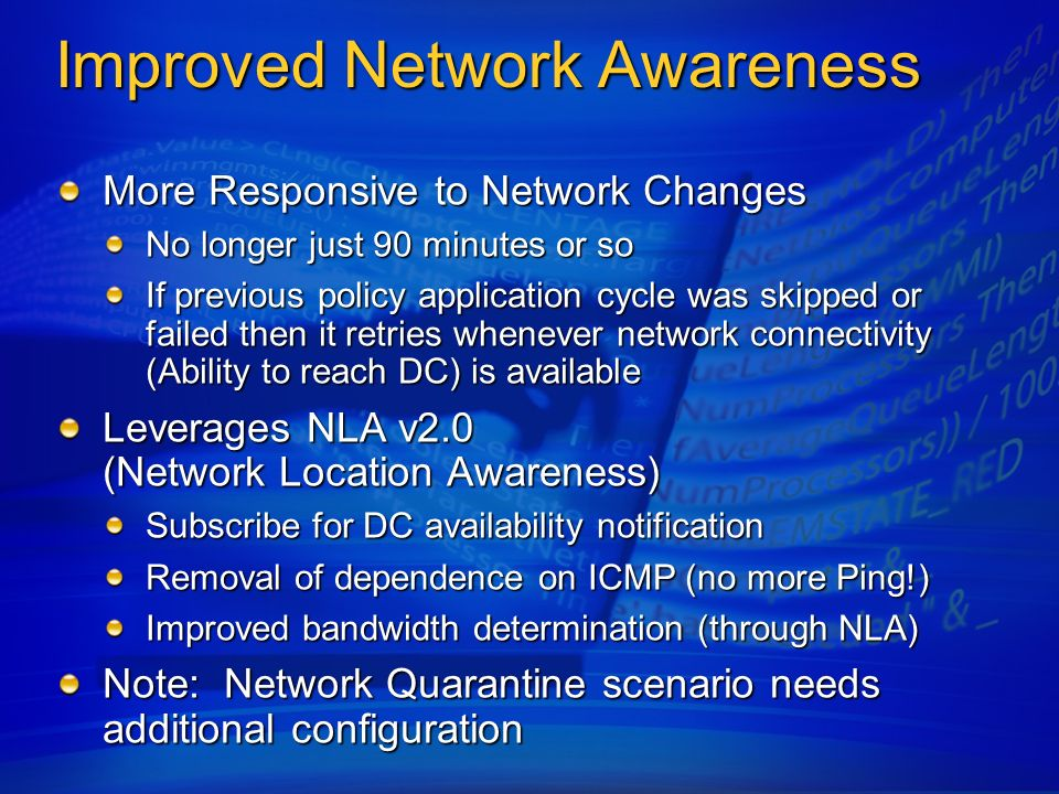 Improved Network Awareness More Responsive to Network Changes No longer just 90 minutes or so If previous policy application cycle was skipped or fail