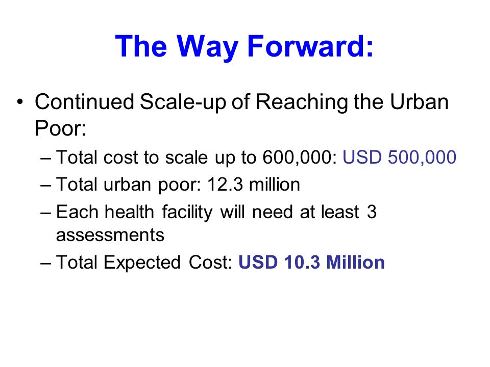 The Way Forward: Continued Scale-up of Reaching the Urban Poor: –Total cost to scale up to 600,000: USD 500,000 –Total urban poor: 12.3 million –Each health facility will need at least 3 assessments –Total Expected Cost: USD 10.3 Million
