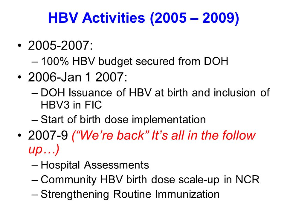 HBV Activities (2005 – 2009) 2005-2007: –100% HBV budget secured from DOH 2006-Jan 1 2007: –DOH Issuance of HBV at birth and inclusion of HBV3 in FIC –Start of birth dose implementation 2007-9 (Were back Its all in the follow up…) –Hospital Assessments –Community HBV birth dose scale-up in NCR –Strengthening Routine Immunization