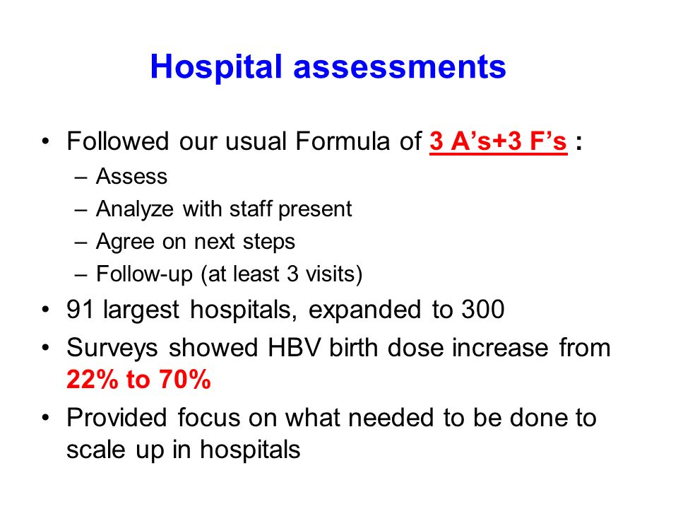 Hospital assessments Followed our usual Formula of 3 As+3 Fs : –Assess –Analyze with staff present –Agree on next steps –Follow-up (at least 3 visits) 91 largest hospitals, expanded to 300 Surveys showed HBV birth dose increase from 22% to 70% Provided focus on what needed to be done to scale up in hospitals