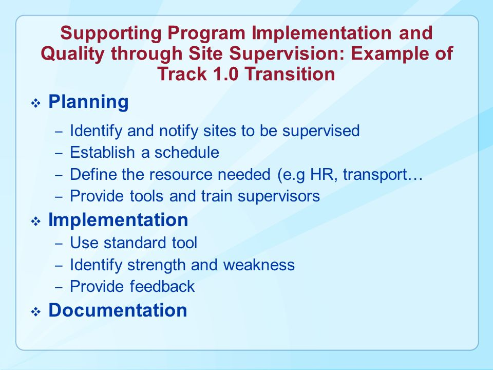Supporting Program Implementation and Quality through Site Supervision: Example of Track 1.0 Transition Planning Identify and notify sites to be supervised Establish a schedule Define the resource needed (e.g HR, transport… Provide tools and train supervisors Implementation Use standard tool Identify strength and weakness Provide feedback Documentation