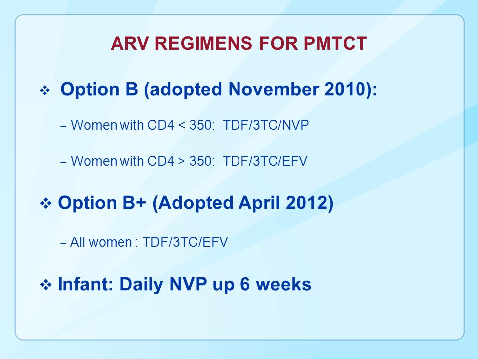 ARV REGIMENS FOR PMTCT Option B (adopted November 2010): Women with CD4 < 350: TDF/3TC/NVP Women with CD4 > 350: TDF/3TC/EFV Option B+ (Adopted April 2012) All women : TDF/3TC/EFV Infant: Daily NVP up 6 weeks