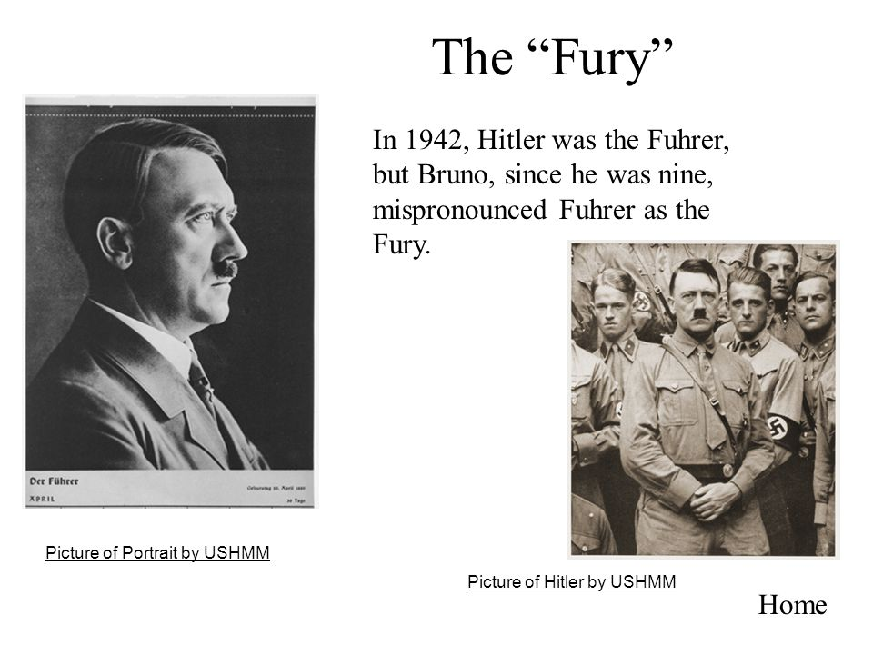 The Fury Home In 1942, Hitler was the Fuhrer, but Bruno, since he was nine, mispronounced Fuhrer as the Fury. Picture of Hitler by USHMM Picture of Po