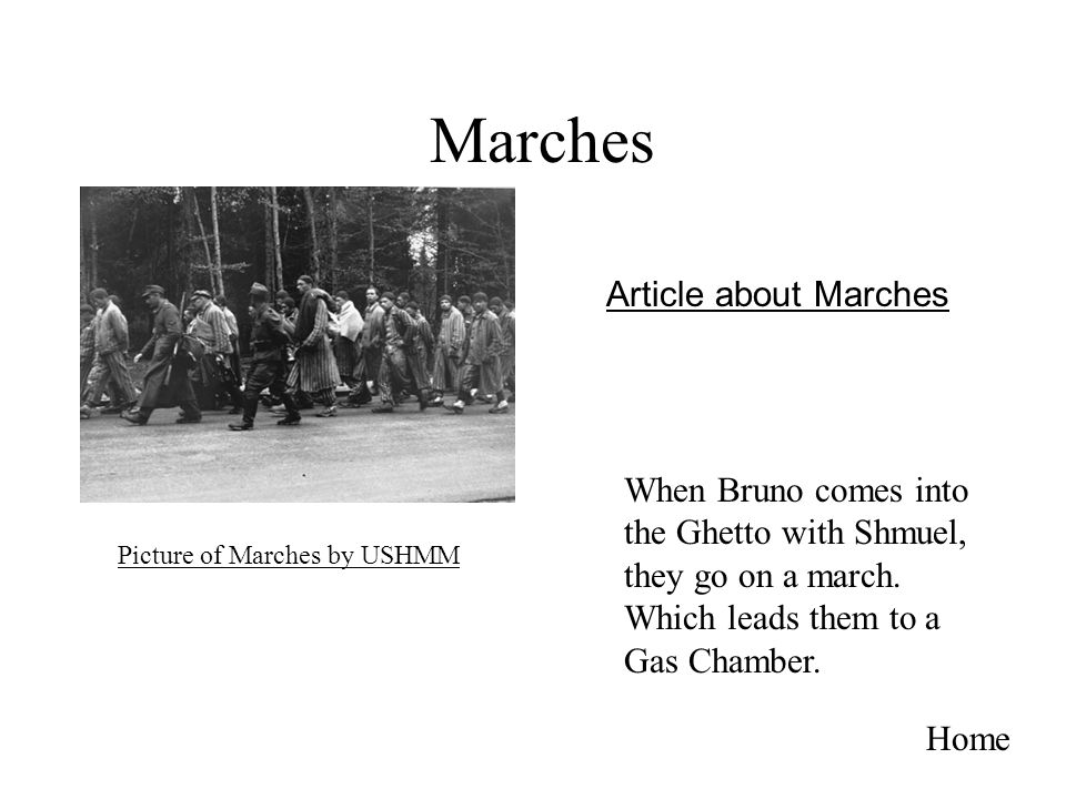 Marches Home When Bruno comes into the Ghetto with Shmuel, they go on a march. Which leads them to a Gas Chamber. Picture of Marches by USHMM Article