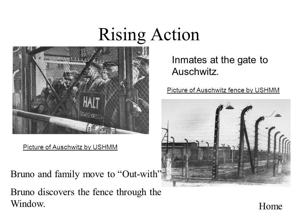Rising Action Home Bruno and family move to Out-with Bruno discovers the fence through the Window. Picture of Auschwitz by USHMM Picture of Auschwitz