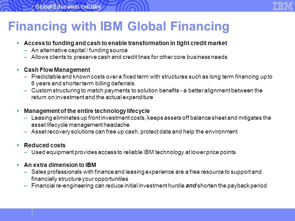Global Education Industry Financing with IBM Global Financing Access to funding and cash to enable transformation in tight credit market –An alternati