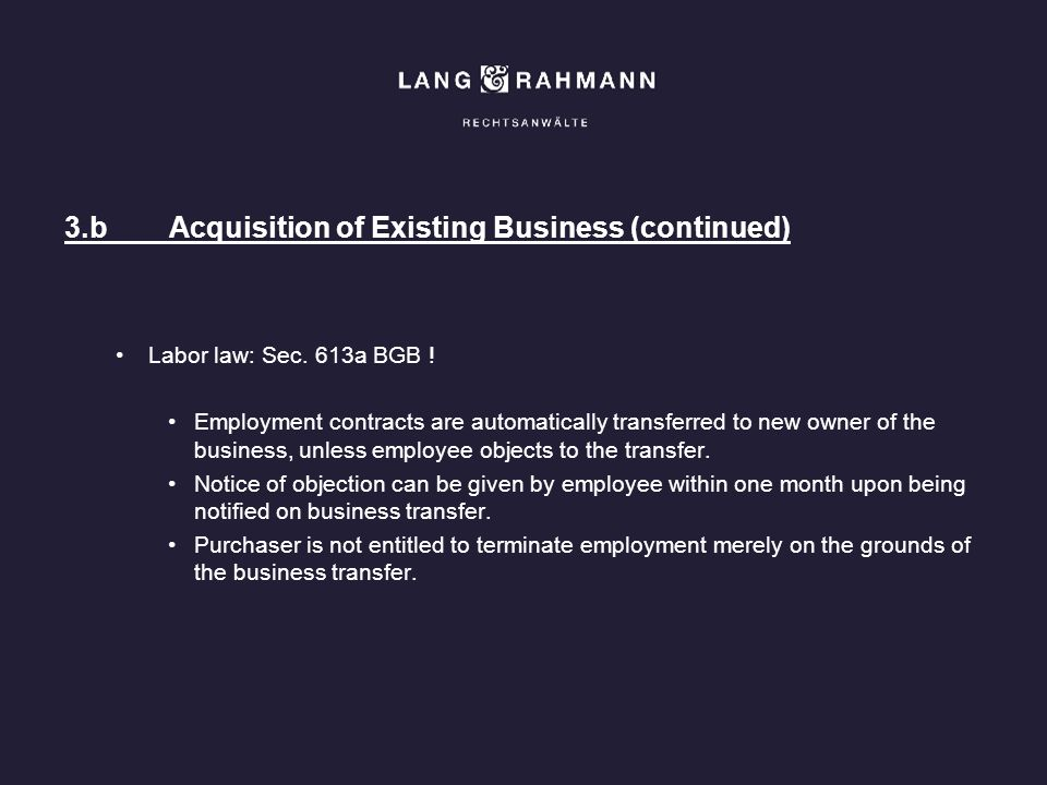 3.bAcquisition of Existing Business (continued) Labor law: Sec. 613a BGB ! Employment contracts are automatically transferred to new owner of the busi