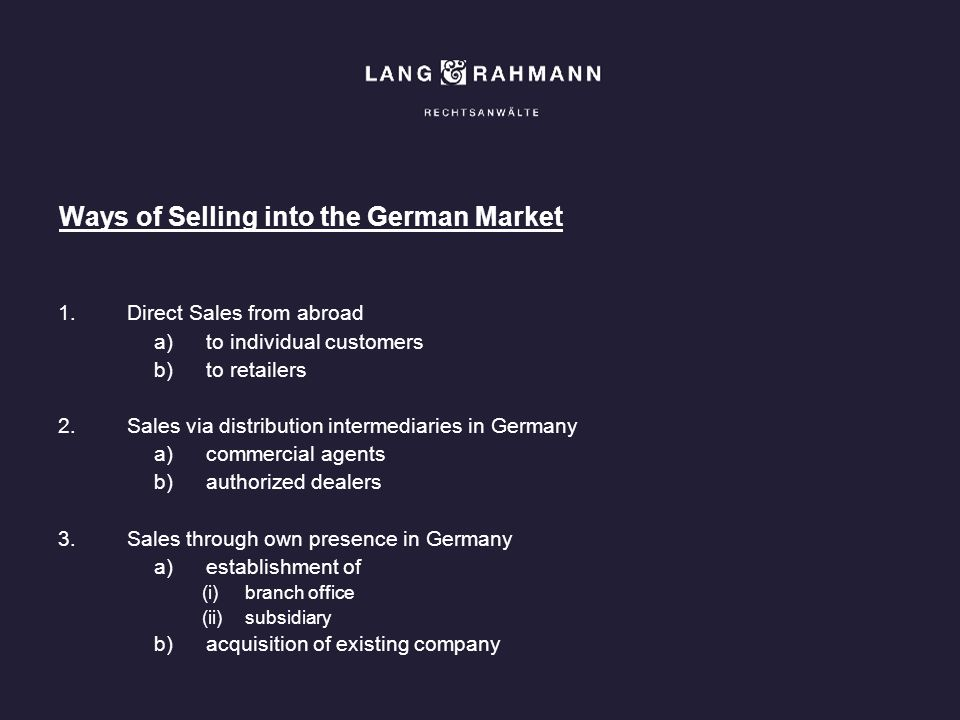 Ways of Selling into the German Market 1.Direct Sales from abroad a)to individual customers b)to retailers 2.Sales via distribution intermediaries in