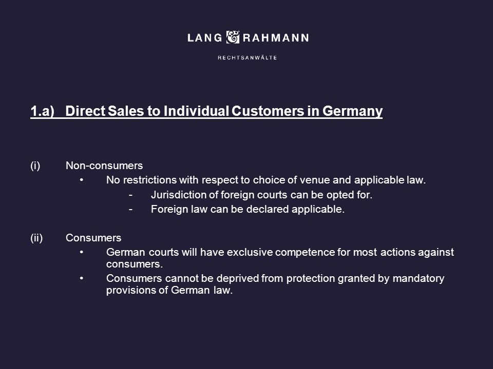 1.a) Direct Sales to Individual Customers in Germany (i)Non-consumers No restrictions with respect to choice of venue and applicable law. -Jurisdictio
