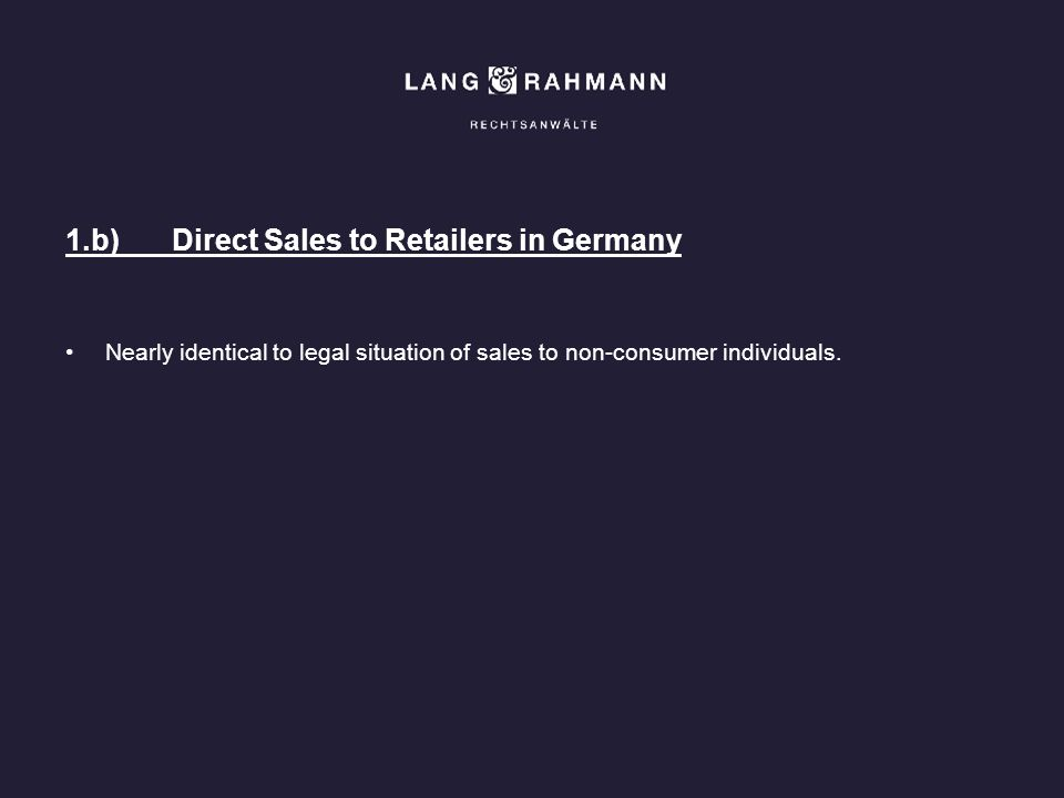 1.b)Direct Sales to Retailers in Germany Nearly identical to legal situation of sales to non-consumer individuals.