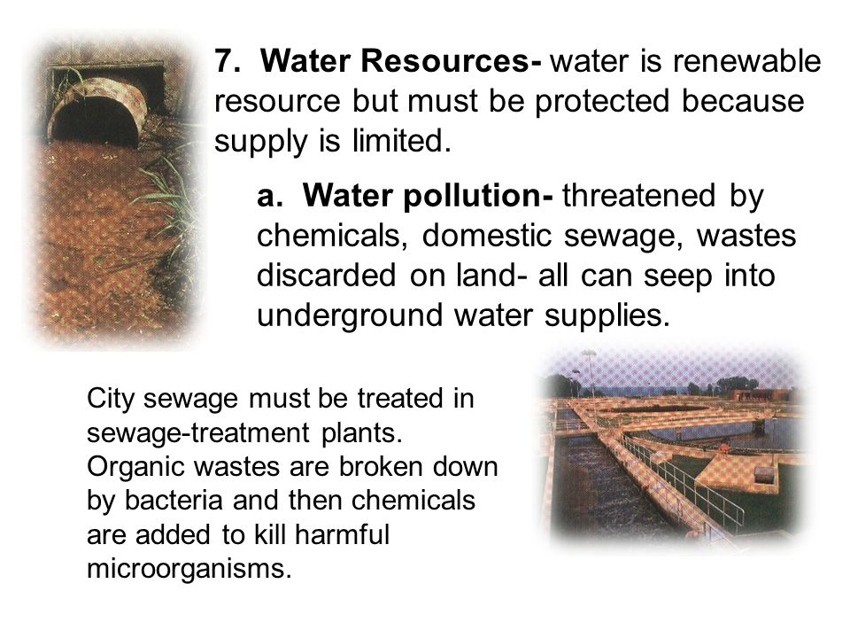 7. Water Resources- water is renewable resource but must be protected because supply is limited. a. Water pollution- threatened by chemicals, domestic