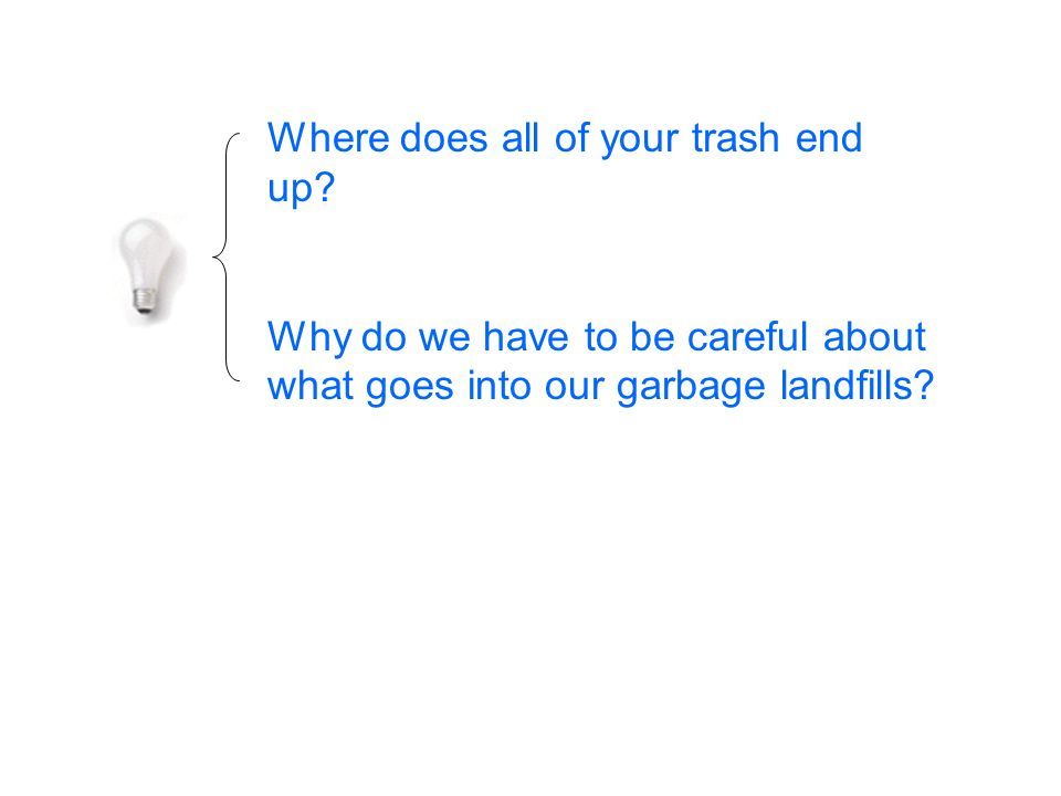Where does all of your trash end up? Why do we have to be careful about what goes into our garbage landfills?