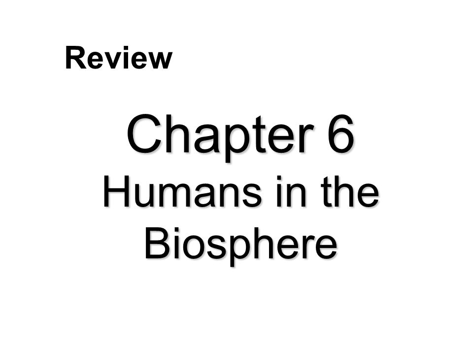 Chapter 6 Humans in the Biosphere Review