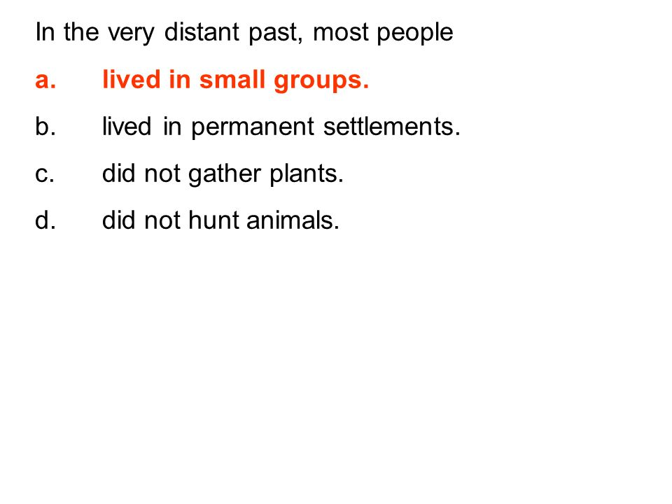 In the very distant past, most people a.lived in small groups. b.lived in permanent settlements. c.did not gather plants. d.did not hunt animals.