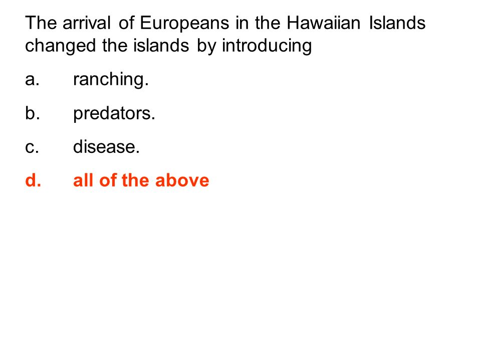 The arrival of Europeans in the Hawaiian Islands changed the islands by introducing a.ranching. b.predators. c.disease. d.all of the above