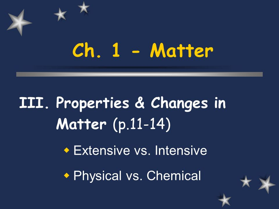 Ch. 1 - Matter III. Properties & Changes in Matter (p.11-14) Extensive vs. Intensive Physical vs. Chemical