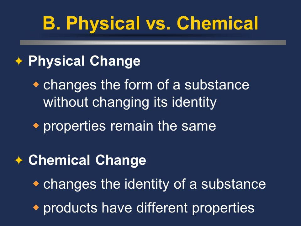 B. Physical vs. Chemical Physical Change changes the form of a substance without changing its identity properties remain the same Chemical Change chan