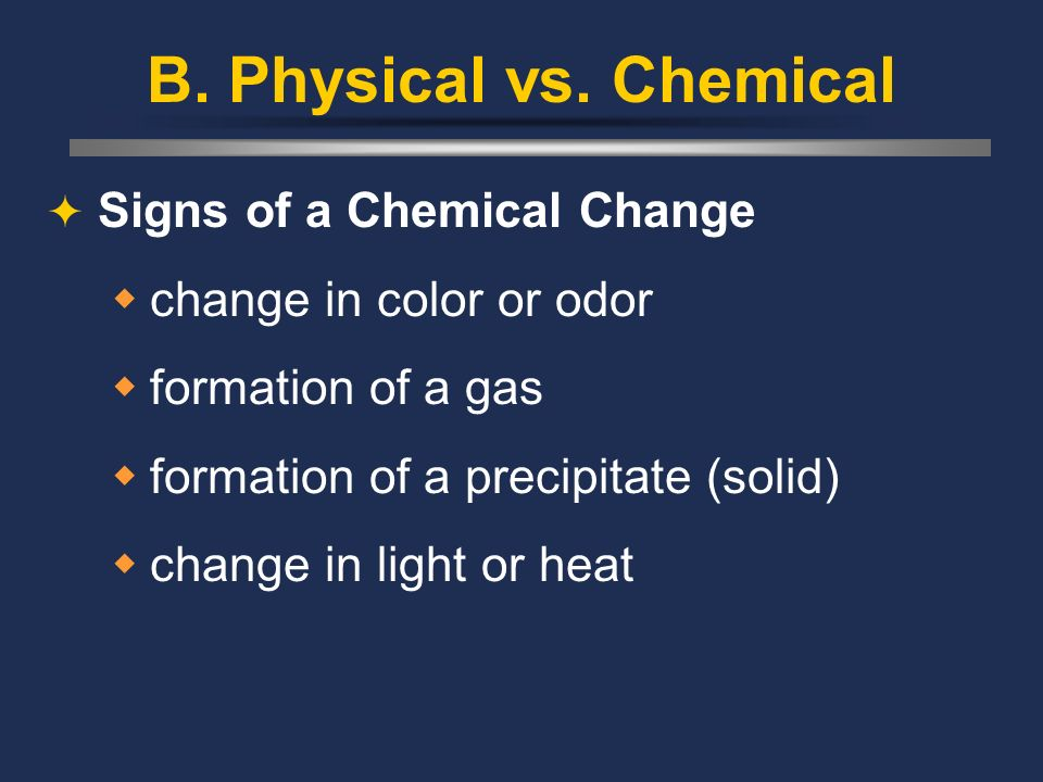 B. Physical vs. Chemical Signs of a Chemical Change change in color or odor formation of a gas formation of a precipitate (solid) change in light or h