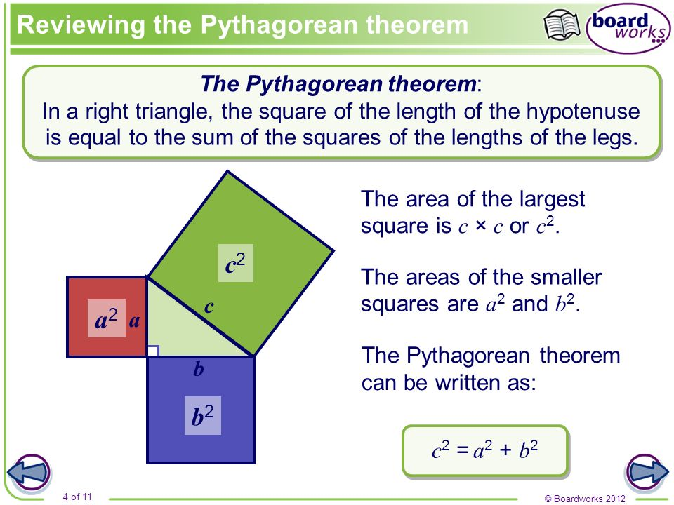 © Boardworks 2012 4 of 11 a c b The area of the largest square is c × c or c 2. The areas of the smaller squares are a 2 and b 2. The Pythagorean theo