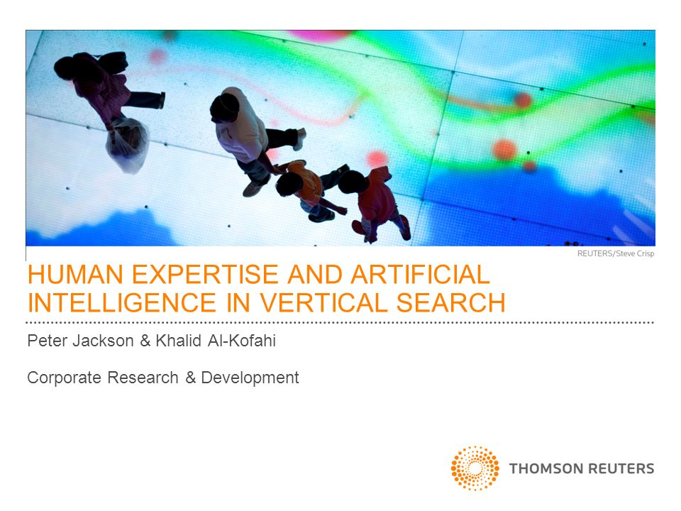 HUMAN EXPERTISE AND ARTIFICIAL INTELLIGENCE IN VERTICAL SEARCH Peter Jackson & Khalid Al-Kofahi Corporate Research & Development