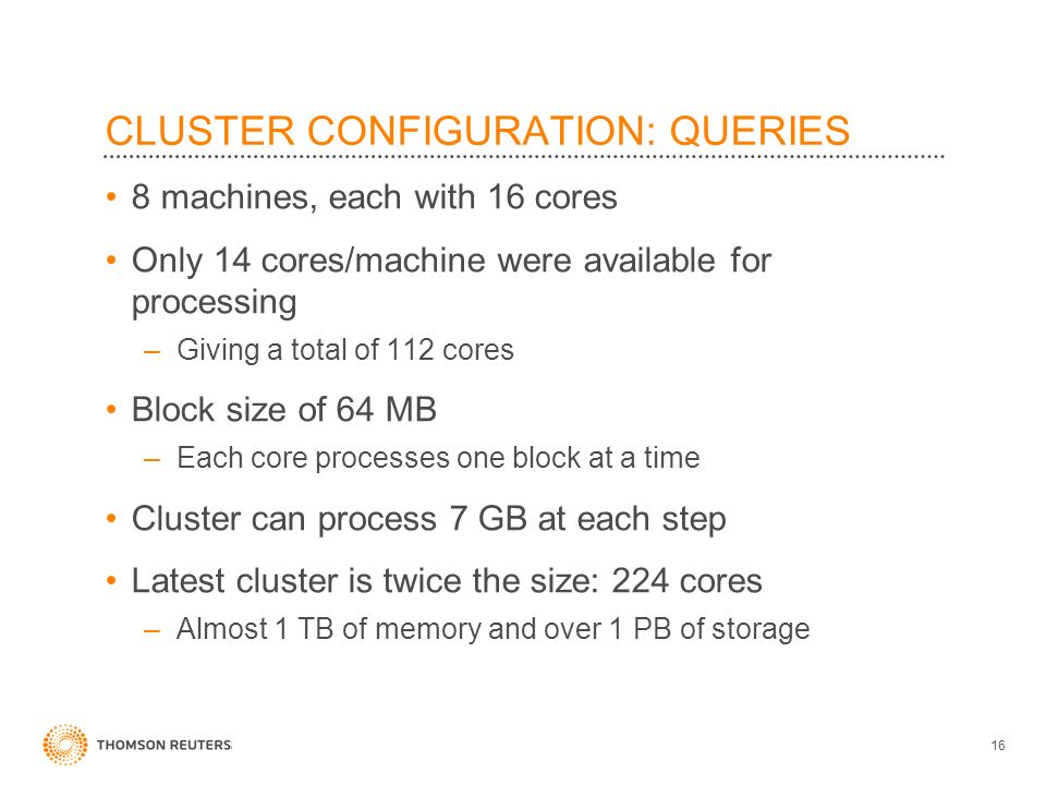 CLUSTER CONFIGURATION: QUERIES 8 machines, each with 16 cores Only 14 cores/machine were available for processing –Giving a total of 112 cores Block size of 64 MB –Each core processes one block at a time Cluster can process 7 GB at each step Latest cluster is twice the size: 224 cores –Almost 1 TB of memory and over 1 PB of storage 16