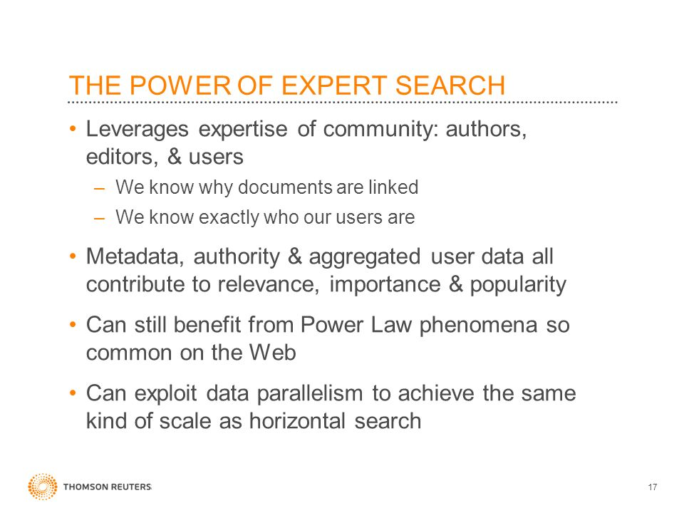 THE POWER OF EXPERT SEARCH Leverages expertise of community: authors, editors, & users –We know why documents are linked –We know exactly who our users are Metadata, authority & aggregated user data all contribute to relevance, importance & popularity Can still benefit from Power Law phenomena so common on the Web Can exploit data parallelism to achieve the same kind of scale as horizontal search 17