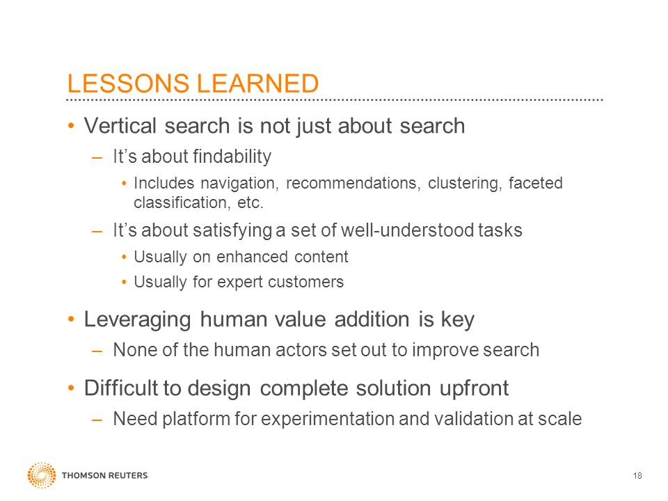LESSONS LEARNED Vertical search is not just about search –Its about findability Includes navigation, recommendations, clustering, faceted classification, etc.