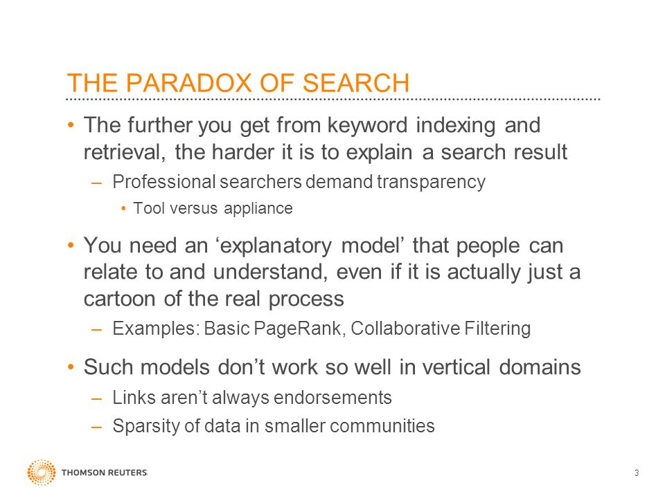 THE PARADOX OF SEARCH The further you get from keyword indexing and retrieval, the harder it is to explain a search result –Professional searchers demand transparency Tool versus appliance You need an explanatory model that people can relate to and understand, even if it is actually just a cartoon of the real process –Examples: Basic PageRank, Collaborative Filtering Such models dont work so well in vertical domains –Links arent always endorsements –Sparsity of data in smaller communities 3