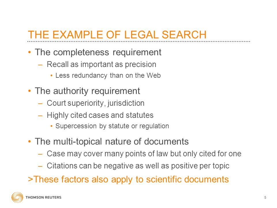 THE EXAMPLE OF LEGAL SEARCH The completeness requirement –Recall as important as precision Less redundancy than on the Web The authority requirement –Court superiority, jurisdiction –Highly cited cases and statutes Supercession by statute or regulation The multi-topical nature of documents –Case may cover many points of law but only cited for one –Citations can be negative as well as positive per topic >These factors also apply to scientific documents 5