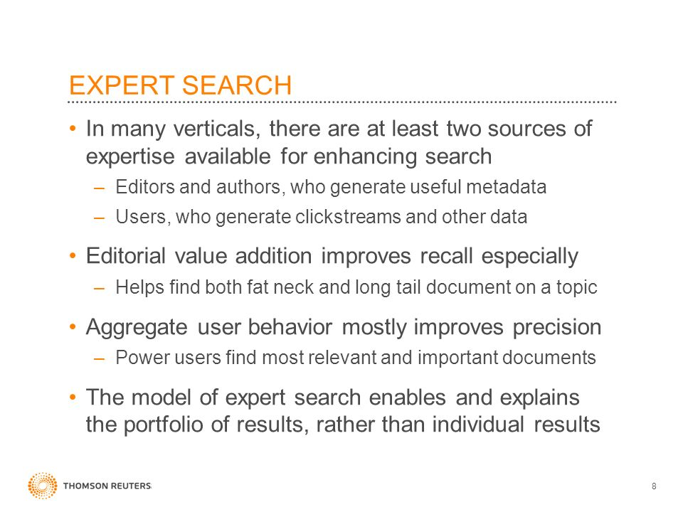 EXPERT SEARCH In many verticals, there are at least two sources of expertise available for enhancing search –Editors and authors, who generate useful metadata –Users, who generate clickstreams and other data Editorial value addition improves recall especially –Helps find both fat neck and long tail document on a topic Aggregate user behavior mostly improves precision –Power users find most relevant and important documents The model of expert search enables and explains the portfolio of results, rather than individual results 8