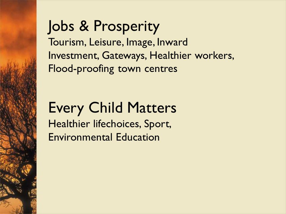 Jobs & Prosperity Tourism, Leisure, Image, Inward Investment, Gateways, Healthier workers, Flood-proofing town centres Every Child Matters Healthier l