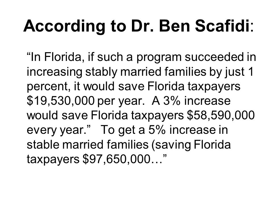 According to Dr. Ben Scafidi: In Florida, if such a program succeeded in increasing stably married families by just 1 percent, it would save Florida t