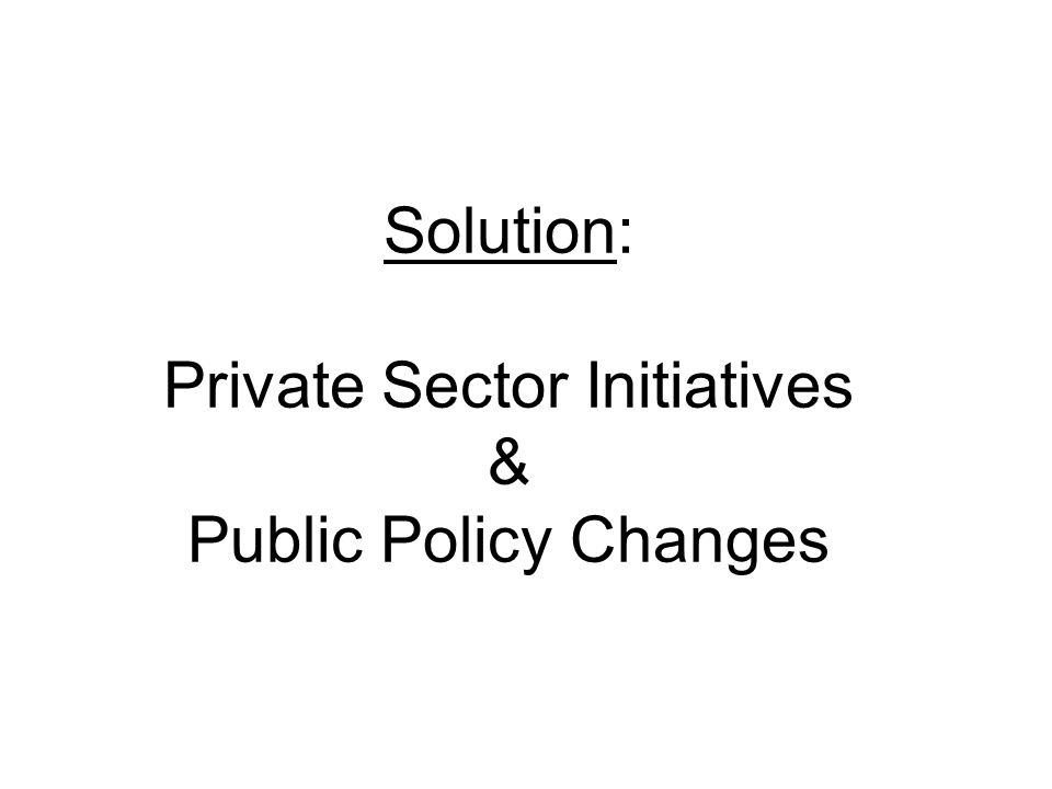 Solution: Private Sector Initiatives & Public Policy Changes