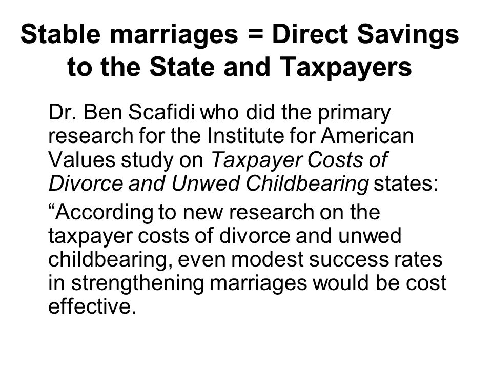 Stable marriages = Direct Savings to the State and Taxpayers Dr. Ben Scafidi who did the primary research for the Institute for American Values study