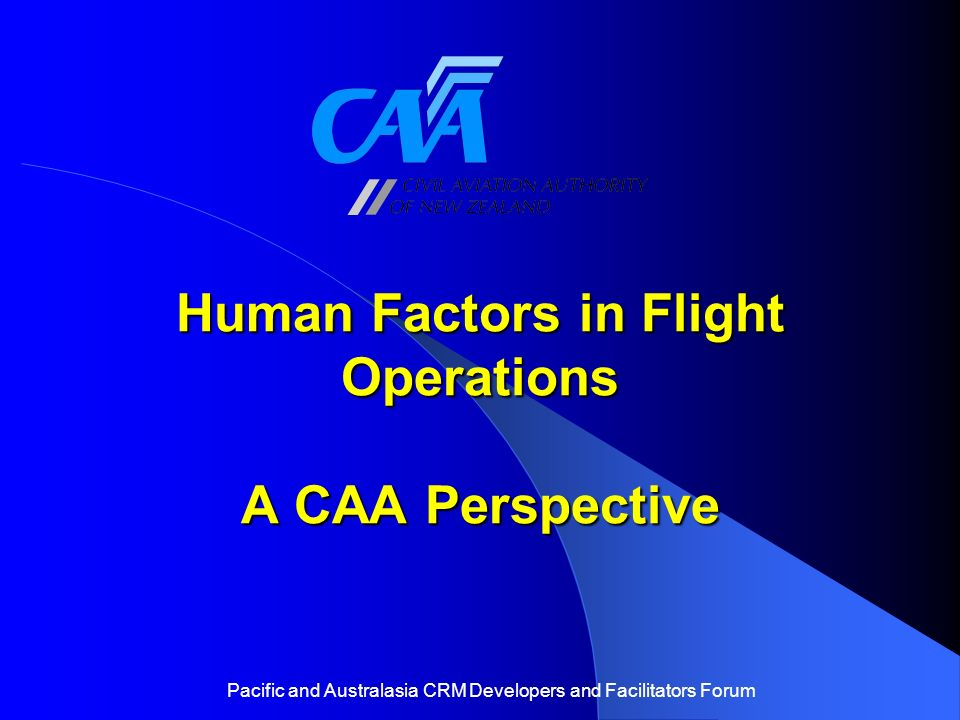Human Factors in Flight Operations A CAA Perspective Pacific and Australasia CRM Developers and Facilitators Forum