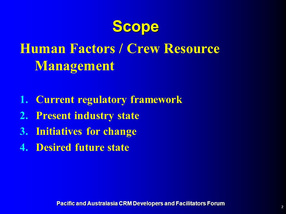 2 Scope Human Factors / Crew Resource Management 1.Current regulatory framework 2.Present industry state 3.Initiatives for change 4.Desired future sta
