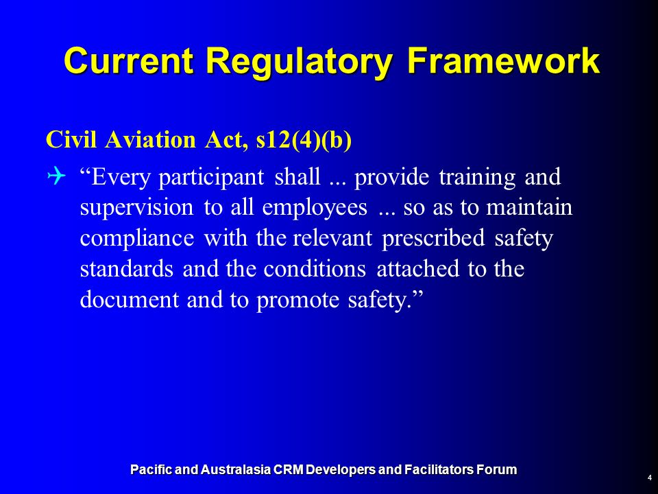 4 Current Regulatory Framework Civil Aviation Act, s12(4)(b) Every participant shall... provide training and supervision to all employees... so as to