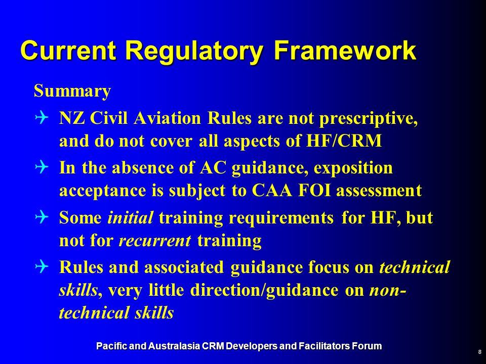 Pacific and Australasia CRM Developers and Facilitators Forum 8 Current Regulatory Framework Summary NZ Civil Aviation Rules are not prescriptive, and