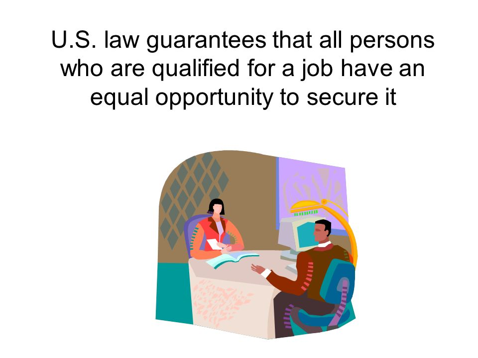 U.S. law guarantees that all persons who are qualified for a job have an equal opportunity to secure it