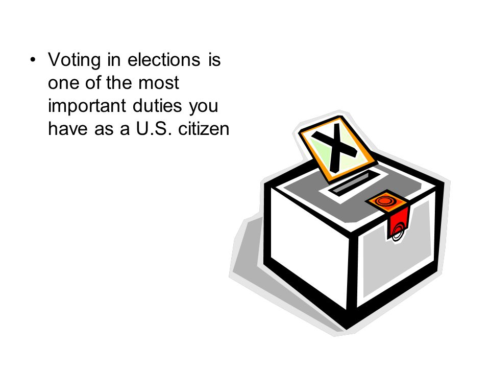 Voting in elections is one of the most important duties you have as a U.S. citizen