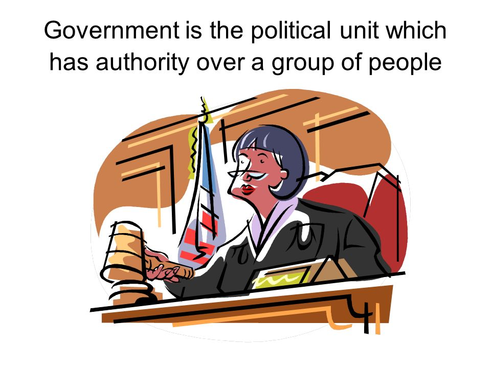 Government is the political unit which has authority over a group of people