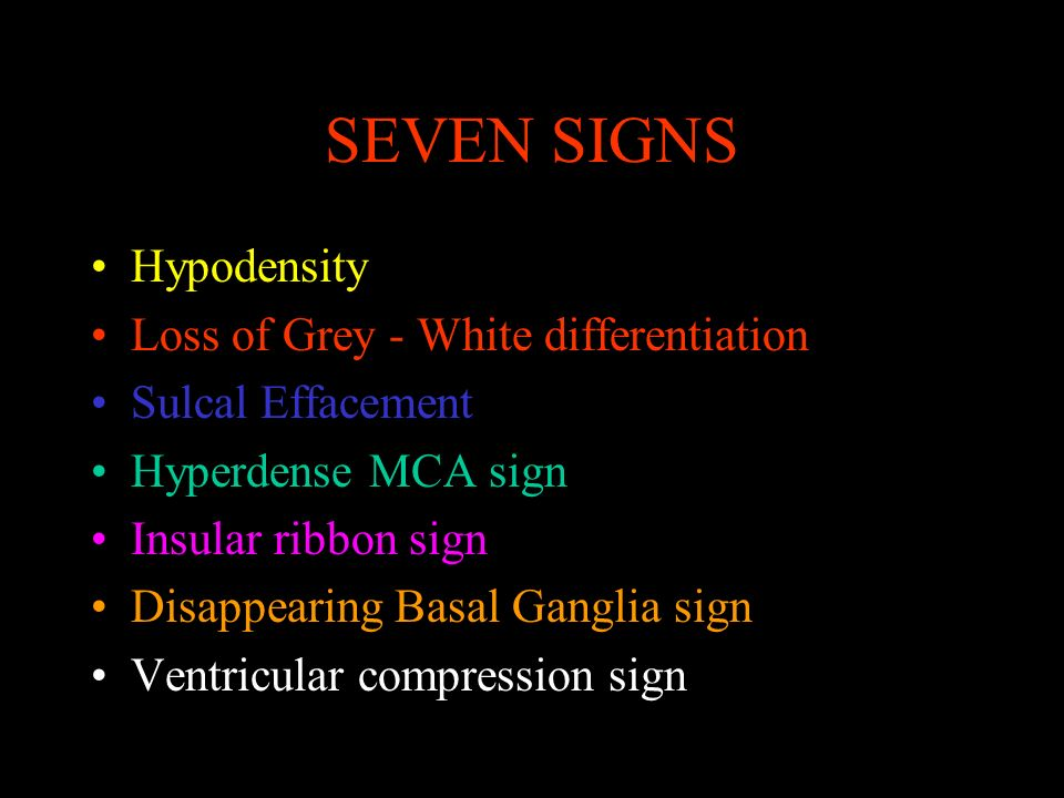 SEVEN SIGNS Hypodensity Loss of Grey - White differentiation Sulcal Effacement Hyperdense MCA sign Insular ribbon sign Disappearing Basal Ganglia sign